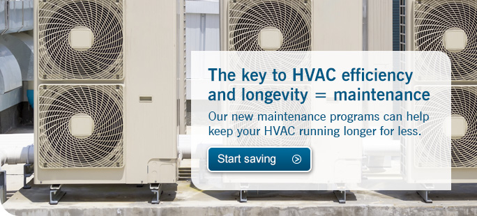 Our new maintenance programs can help keep your HVAC running longer for less. Start saving.