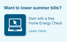 Want to lower summer bills? Start with a free Home Energy Check.